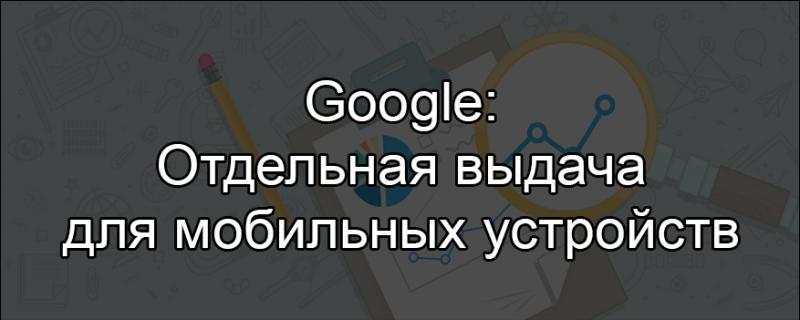 Google готовит отдельную выдачу для мобильных